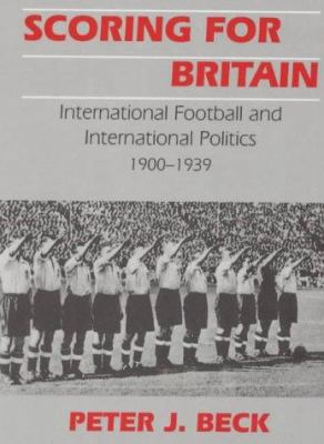 Scoring for Britain: International Football and International Politics, 1900-1939 9780714648996
