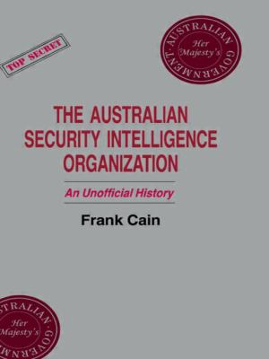 The Australian Security Intelligence Organization: An Unofficial History 9780714634777