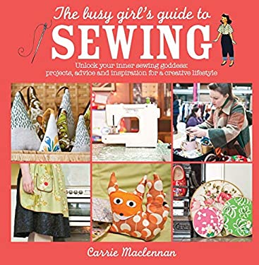 The Busy Girl's Guide to Sewing: Unlock Your Inner Sewing Goddess: Projects, Advice and Inspiration for a Creative Lifestyle 9780715338681