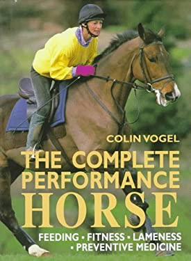 The Complete Performance Horse: Feeding, Fitness, Lameness, Preventive Medicine 9780715303450
