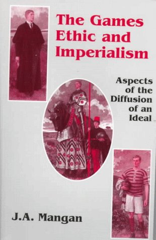 The Games Ethic and Imperialism: Aspects of the Diffusion of an Ideal 9780714643991