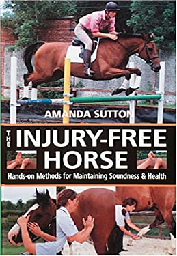 The Injury Free Horse: Hands-On Methods for Maintaining Soundness & Health 9780715323731