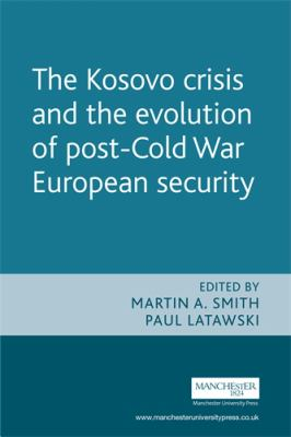 The Kosovo Crisis: The Evolution of Post Cold War European Security 9780719059803