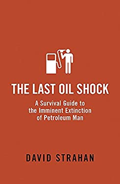 The Last Oil Shock: A Survival Guide to the Imminent Extinction of Petroleum Man 9780719564246