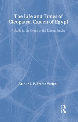 The Life and Times of Cleopatra, Queen of Egypt: A Study in the Origin of the Roman Empire 9780710310019