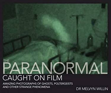 The Paranormal Caught on Film: Amazing Photographs of Ghosts, Poltergeists and Other Strange Phenomena