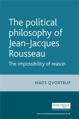 The Political Philosophy of Jean-Jacques Rousseau: The Impossibilty of Reason 9780719065804