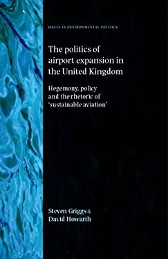 The Politics of Airport Expansion in the United Kingdom: Hegemony, Policy and the Rhetoric of 'sustainable Aviation' 9780719076138