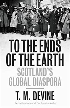 To the Ends of the Earth: Scotland's Global Diaspora, 1750-2010 9780713997446