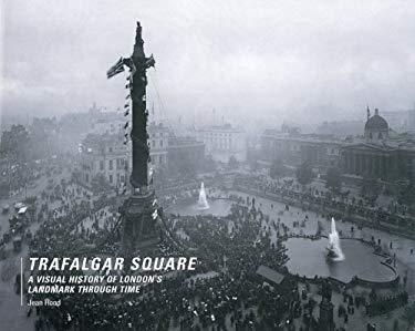 Trafalgar Square: A Visual History of London's Landmark Through Time 9780713489675