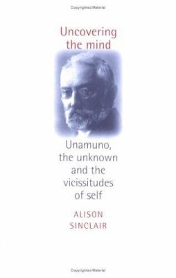 Uncovering the Mind: Unamuno, the Unknown and the Vicissitudes of the Self 9780719061455