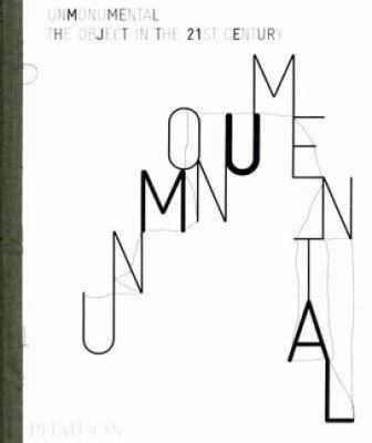 Unmonumental: The Object in the 21st Century 9780714848297