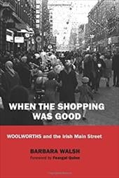 When the Shopping Was Good: Woolworths and the Irish Main Street - Walsh, Barbara