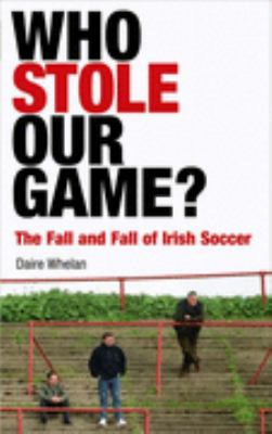 Who Stole Our Game?: The Fall and Fall of Irish Soccer