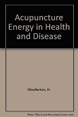 Acupuncture Energy in Health and Disease: A Practical Guide for Advanced Students - Woolerton, Henry / Woollerton, Henry
