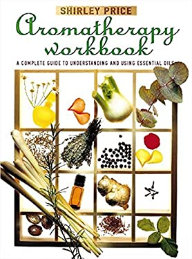 Aromatherapy Workbook: A Complete Guide to Understanding and Using Essential Oils 9780722526453