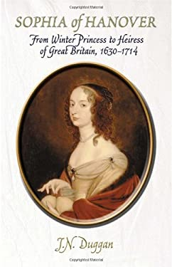 Sophia of Hanover: From Winter Princess to Heiress of Great Britain, 1630-1714 9780720613421