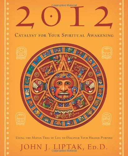 2012: Catalyst for Your Spiritual Awakening: Using the Mayan Tree of Life to Discover Your Higher Purpose 9780738719627