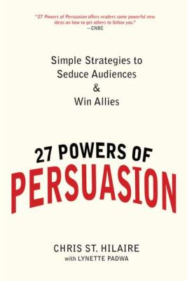 27 Powers of Persuasion: Simple Strategies to Seduce Audiences & Win Allies 9780735204591