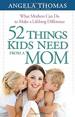 52 Things Kids Need from a Mom: What Mothers Can Do to Make a Lifelong Difference 9780736943918