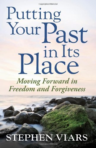 Putting Your Past in Its Place : Moving Forward in Freedom and Forgiveness