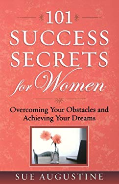101 Success Secrets for Women: Overcoming Your Obstacles and Achieving Your Dreams - Augustine, Sue