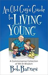 An Old Guy's Guide to Living Young: A Common-sense Collection of Wit and Wisdom 20867857