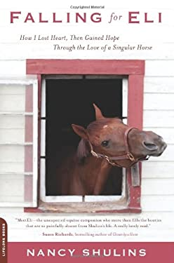 Falling for Eli: How I Lost Heart, Then Gained Hope Through the Love of a Singular Horse 9780738215273