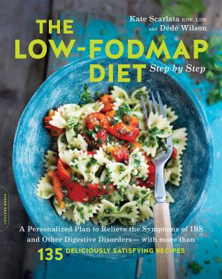 The Low-FODMAP Diet Step by Step: A Personalized Plan to Relieve the Symptoms of IBS and Other Digestive Disorders--with More Than 130 Deliciously Sat