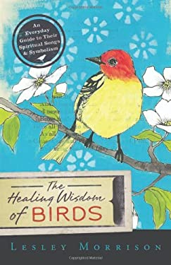The Healing Wisdom of Birds: An Everyday Guide to Their Spiritual Songs & Symbolism 9780738718828