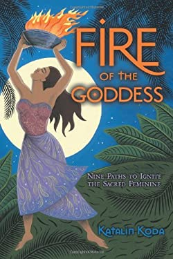 Fire of the Goddess: Nine Paths to Ignite the Sacred Feminine 9780738720036