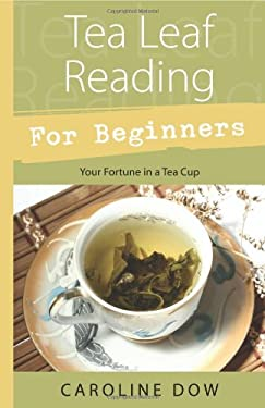 Tea Leaf Reading for Beginners: Your Fortune in a Tea Cup 9780738723297