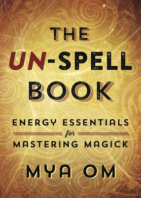 The Un-Spell Book: Energy Essentials for Mastering Magick 9780738723389