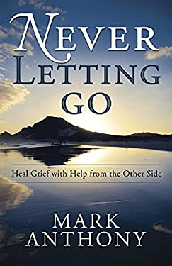 Never Letting Go: Heal Grief with Help from the Other Side 9780738727219