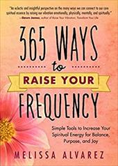365 Ways to Raise Your Frequency: Simple Tools to Increase Your Spiritual Energy for Balance, Purpose, and Joy 16283066