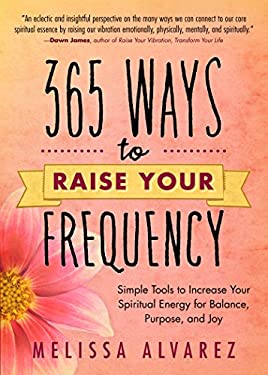 365 Ways to Raise Your Frequency: Simple Tools to Increase Your Spiritual Energy for Balance, Purpose, and Joy 9780738727400