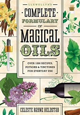 Llewellyn's Complete Formulary of Magical Oils: Over 1200 Recipes, Potions & Tinctures for Everyday Use 9780738727516
