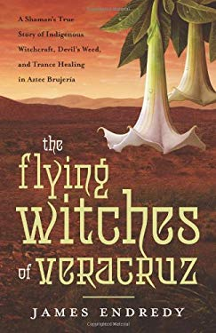 The Flying Witches of Veracruz: A Shaman's True Story of Indigenous Witchcraft, Devil's Weed, and Trance Healing in Aztec Brujeria 9780738727561