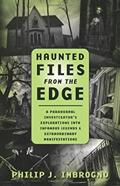 Haunted Files from the Edge: A Paranormal Investigator's Explorations Into Infamous Legends & Extraordinary Manifestations 9780738727820