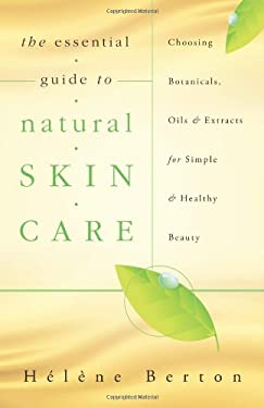 The Essential Guide to Natural Skin Care: Choosing Botanicals, Oils & Extracts for Simple & Healthy Beauty 9780738729275