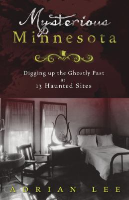 Mysterious Minnesota: Digging Up the Ghostly Past at 13 Haunted Sites 9780738731490