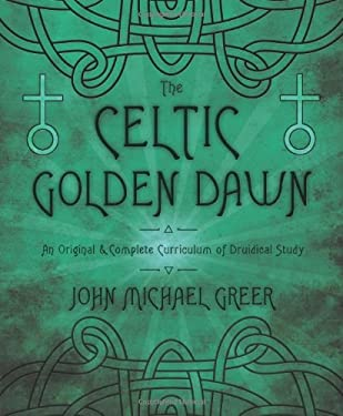 The Celtic Golden Dawn: An Original & Complete Curriculum of Druidical Study 9780738731551