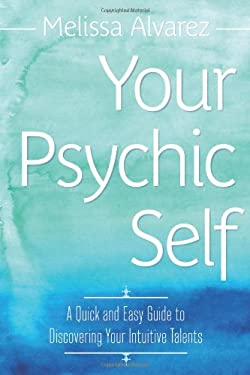 Your Psychic Self: A Quick & Easy Guide to Discovering Your Intuitive Talents 9780738731896