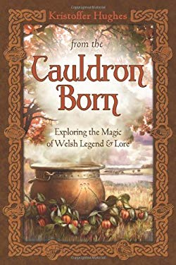 From the Cauldron Born: Exploring the Magic of Welsh Legend & Lore 9780738733494