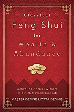 Classical Feng Shui for Wealth & Abundance: Activating Ancient Wisdom for a Rich & Prosperous Life 9780738733531