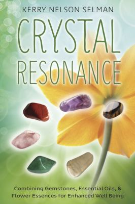 Crystal Resonance: Combining Gemstones, Essential Oils & Flower Essences for Enhanced Well-Being