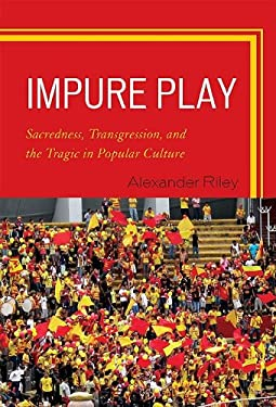 Impure Play: Sacredness, Transgression, and the Tragic in Popular Culture 9780739129319