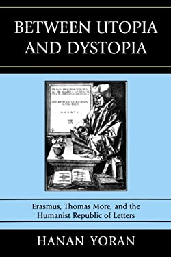 Between Utopia and Dystopia: Erasmus, Thomas More, and the Humanist Republic of Letters 9780739136485