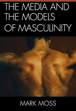 The Media and the Models of Masculinity 9780739166260