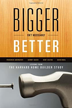Bigger Isn't Necessarily Better: Lessons from the Harvard Home Builder Study 9780739172896